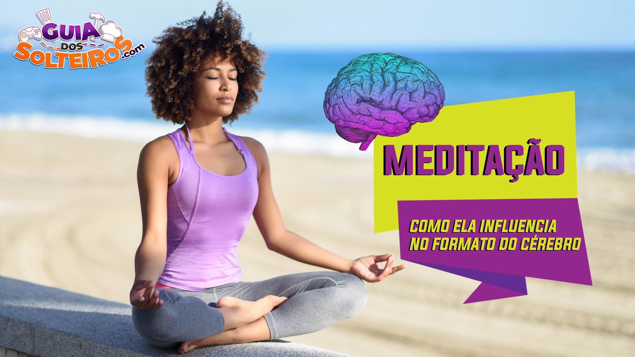Meditação: Como ela influencia no formato do cérebro